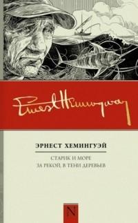 Эрнест Хемингуэй - Старик и море. За рекой, в тени деревьев (сборник)