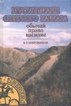 Владимир Бобровников - Мусульмане Северного Кавказа: обычай, право, насилие