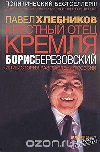 Павел Хлебников - Крестный отец Кремля Борис Березовский, или История разграбления России