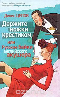 Денис Цепов - Держите ножки крестиком, или Русские байки английского акушера