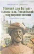 Геннадий Тюньдешев - Великий хан Батый - основатель Российской государственности