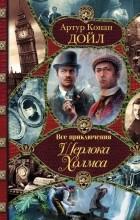 Артур Конан Дойль - Все приключения Шерлока Холмса (сборник)