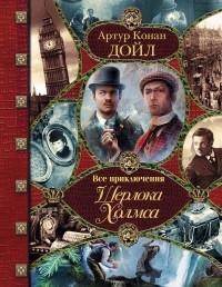 Артур Конан Дойл - Все приключения Шерлока Холмса (сборник)