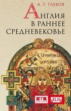 А. Г. Глебов - Англия в раннее Средневековье