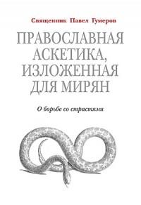 Павел Гумеров - Православная аскетика, изложенная для мирян: О борьбе со страстями.