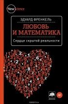 Эдуард Френкель - Любовь и математика. Сердце скрытой реальности