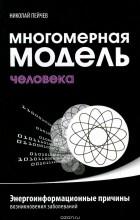 Николай Пейчев - Многомерная модель человека. Энергоинформационные причины возникновения заболеваний