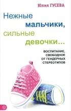 Юлия Гусева - Нежные мальчики, сильные девочки...