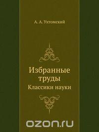 Алексей Ухтомский - Ухтомский А.А. Избранные труды