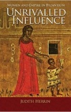 Judith Herrin - Unrivalled Influence: Women and Empire in Byzantium