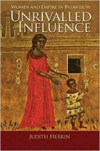 Judith Herrin - Unrivalled Influence: Women and Empire in Byzantium