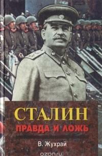 Владимир Жухрай - Сталин: правда и ложь