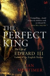 Ian Mortimer - Perfect King: The Life of Edward III, Father of the English Nation
