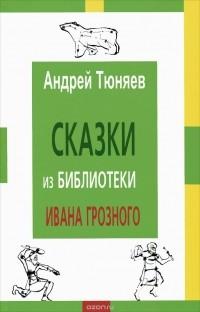 Андрей Тюняев - Сказки из библиотеки Ивана Грозного