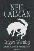 Нил Гейман - Trigger Warning: Short Fictions and Disturbances (сборник)