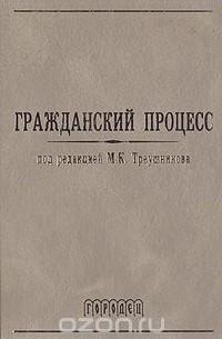 Треушников М.К. - Гражданский процесс. Учебник