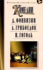 Денис Фонвизин, Александр Грибоедов, Николай Гоголь - Комедии: Недоросль. Горе от ума. Ревизор