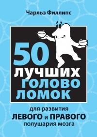 Филлипс Ч. - 50 лучших головоломок для развития левого и правого полушария мозга