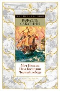 Рафаэль Сабатини - Меч Ислама. Псы Господни. Черный лебедь (сборник)