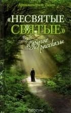 Архимандрит Тихон (Шевкунов) - «Несвятые святые» и другие рассказы