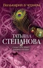 Татьяна Степанова - Валькирия в черном