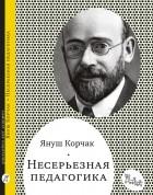 Януш Корчак - Несерьезная педагогика