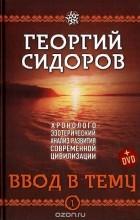Георгий Сидоров - Ввод в тему. Книга 1. Хронолого-эзотерический анализ развития современной цивилизации (+ DVD)