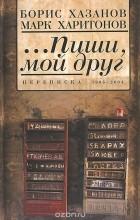 - ...Пиши, мой друг. Переписка. 1995-2004