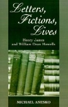 Michael Anesko - Letters, Fictions, Lives: Henry James & William Dean Howells