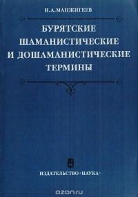 И. Манжигеев - Бурятские шаманистические и дошаманистические термины. Опыт атеистической интерпретации