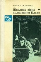 Ростислав Самбук - Щаслива зірка полковника Кладо