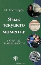 Виталий Костомаров - Язык текущего момента. Понятие правильности