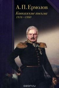 Алексей Ермолов - А. П. Ермолов. Кавказские письма. 1816-1860