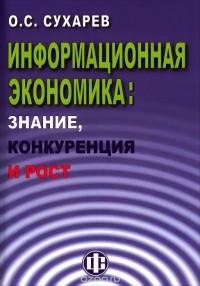 Олег Сухарев — Информационная экономика. Знание, конкуренция и рост