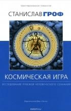 Станислав Гроф - Космическая игра. Исследование рубежей человеческого сознания