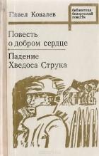 Павел Ковалёв - Повесть о добром сердце. Падение Хведоса Струка (сборник)