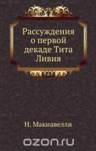 Никколо Макиавелли - Рассуждения о первой декаде Тита Ливия