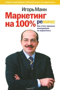 Игорь Манн — Маркетинг на 100%. Ремикс. Как стать хорошим менеджером по маркетингу