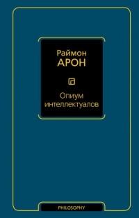 Раймон Арон - Опиум интеллектуалов