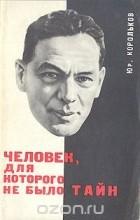 Юрий Корольков - Человек, для которого не было тайн