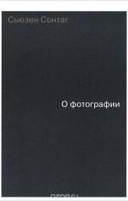 Сьюзен Сонтаг - О фотографии (сборник)