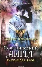 Кассандра Клэр - Адские Механизмы. Книга I. Механический ангел