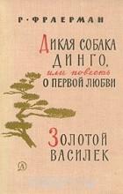 Рувим Фраерман - Дикая собака Динго или повесть о первой любви. Золотой василек (сборник)