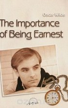 Оскар Уайльд - The Importance of Being Earnest