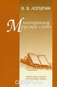 Владимир Лопатин - Многогранное русское слово. Избранные статьи по русскому языку