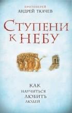 Протоиерей Андрей Ткачев - Ступени к Небу. Как научиться любить людей