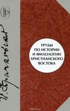 Игнатий Крачковский - Труды по истории и филологии христианского Востока