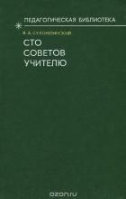Василий Сухомлинский - Сто советов учителю