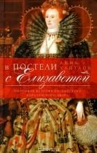 Анна Уайтлок - В постели с Елизаветой. Интимная история английского королевского двора
