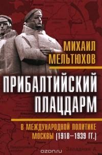 Михаил Мельтюхов - Прибалтийский плацдарм в международной политике Москвы (1918-1939 гг.)
